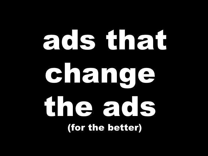 ads that change  the ads  (for the better)