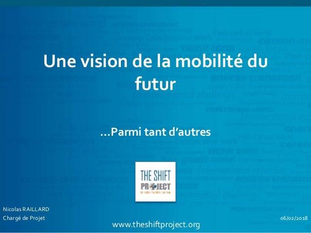 www.theshiftproject.org Une vision de la mobilité du futur …Parmi tant d'autres Nicolas RAILLARD Chargé de Projet 06/02/20...