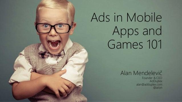 Ads in Mobile Apps and Games 101 Alan Mendelevič Founder & CEO AdDuplex alan@adduplex.com @ailon