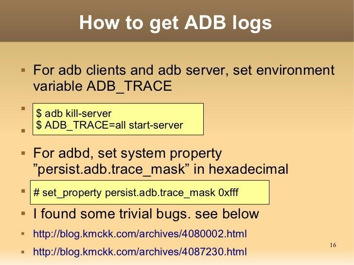 How to get ADB logs   For adb clients and adb server, set environment    variable ADB_TRACE    $ adb kill-server    $ A...