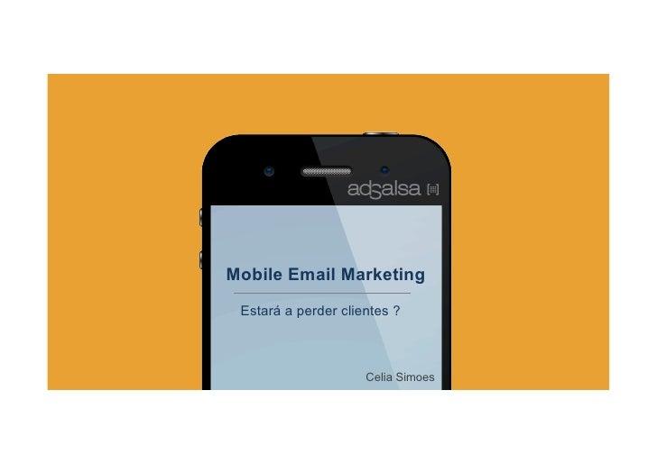 Mobile Email Marketing Estará a perder clientes ?                     Celia Simoes