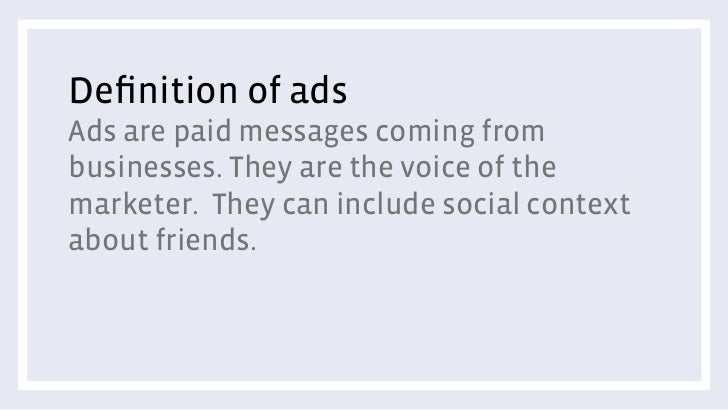 Definition of adsAds are paid messages coming frombusinesses. They are the voice of themarketer. They can include social co...
