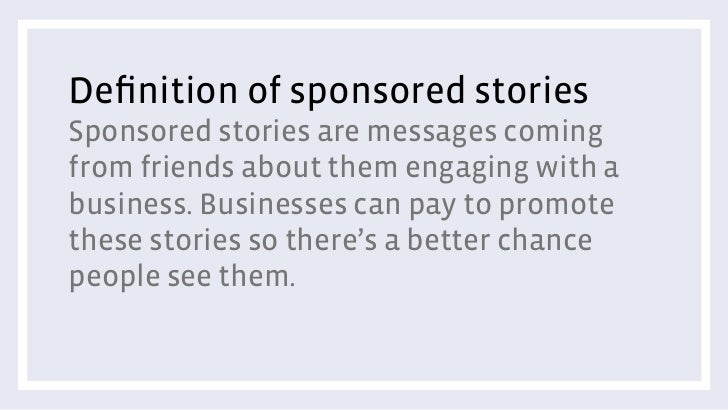Definition of sponsored storiesSponsored stories are messages comingfrom friends about them engaging with abusiness. Busine...