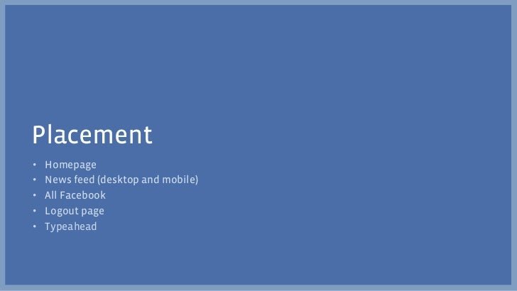 Placement•   Homepage•   News feed (desktop and mobile)•   All Facebook•   Logout page•   Typeahead