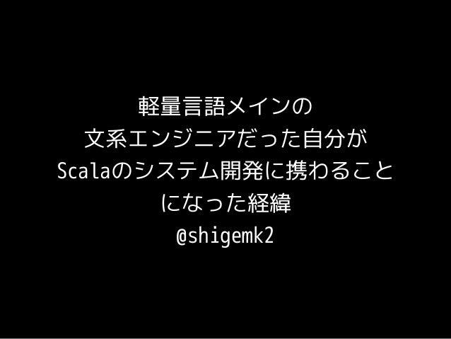 軽量言語メインの  文系エンジニアだった自分が  Scalaのシステム開発に携わること  になった経緯  @shigemk2