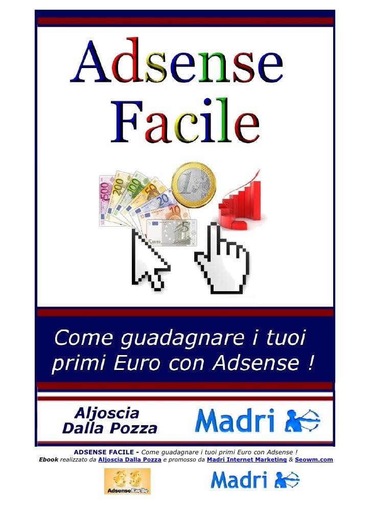ADSENSE FACILE - Come guadagnare i tuoi primi Euro con Adsense !Ebook realizzato da Aljoscia Dalla Pozza e promosso da Mad...