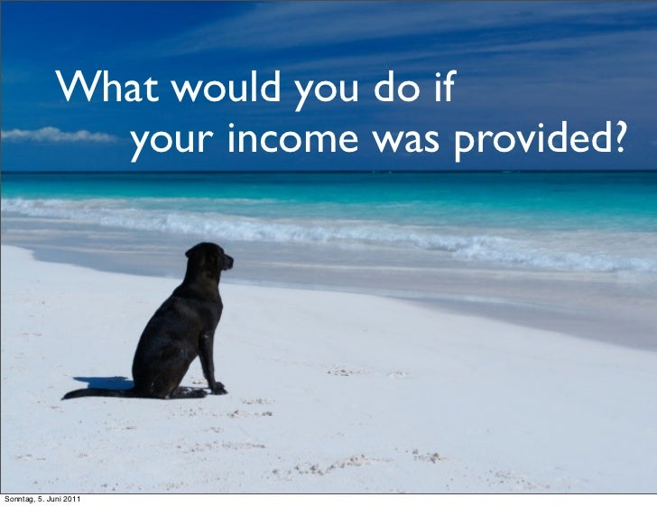 What would you do if               your income was provided?Sonntag, 5. Juni 2011