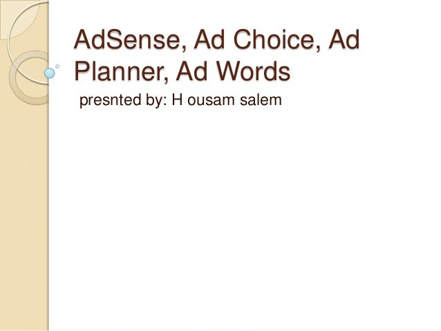 AdSense, Ad Choice, Ad Planner, Ad Words presnted by: H ousam salem