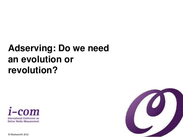 Adserving: Do we need  an evolution or  revolution?  © Mediasmith 2012