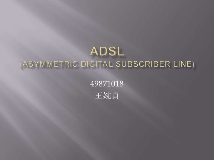 Adsl(Asymmetric Digital Subscriber Line)<br />49871018<br />王婉貞<br />