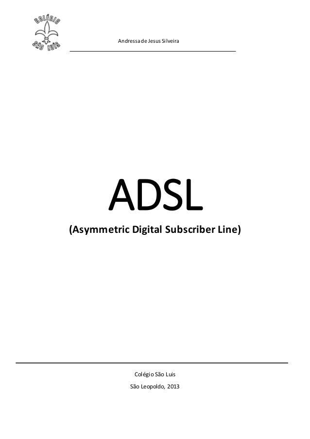 Andressade JesusSilveiraADSL(Asymmetric Digital Subscriber Line)Colégio São LuisSão Leopoldo, 2013