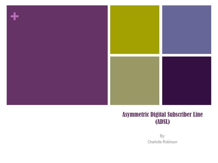Asymmetric Digital Subscriber Line(ADSL)<br />By:<br />Charlotte Robinson<br />