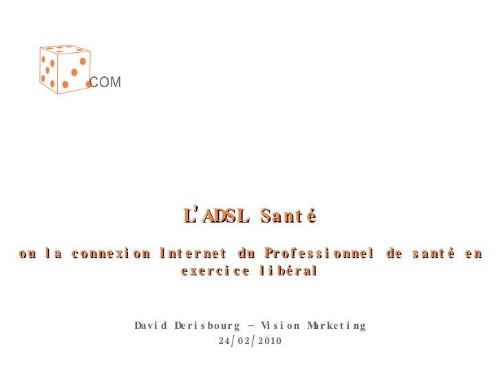 L'ADSL Santé ou la connexion Internet du Professionnel de santé en exercice libéral David Derisbourg – Vision Marketing 24...