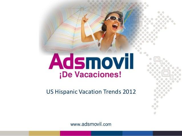 www.adsmovil.com US Hispanic Vacation Trends 2012 ¡De Vacaciones!