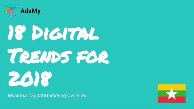 18 Digital Trends for 2018 AdsMy Myanmar Digital Marketing Overview