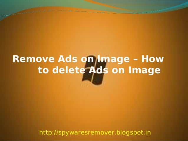 Remove Ads on Image – How   to delete Ads on Image    http://spywaresremover.blogspot.in