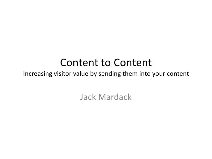 Content to Content Increasing visitor value by sending them into your content                      Jack Mardack