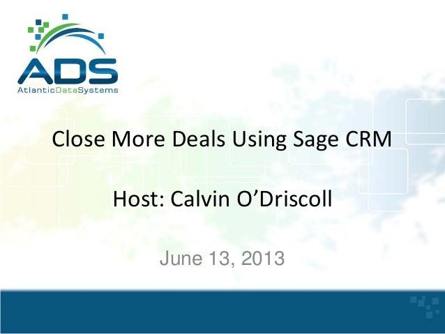 Close More Deals Using Sage CRM Host: Calvin O'Driscoll June 13, 2013
