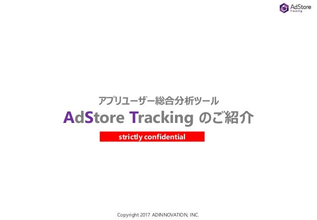 Copyright 2017 ADINNOVATION, INC. アプリユーザー総合分析ツール AdStore Tracking のご紹介 strictly confidential