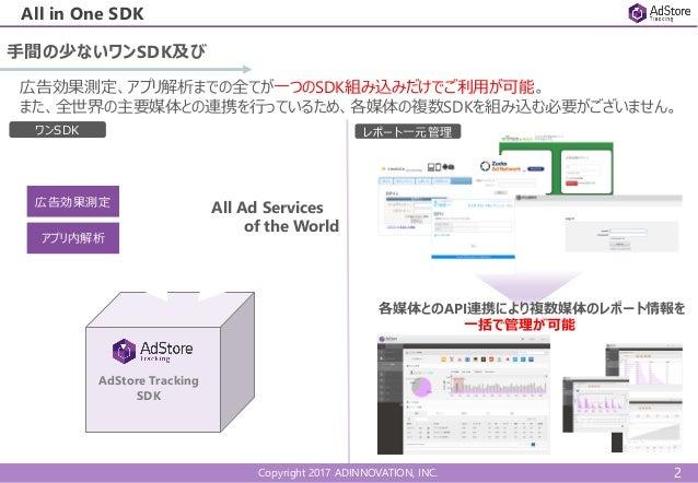 Copyright 2017 ADINNOVATION, INC. All in One SDK 手間の少ないワンSDK及び AdStore Tracking SDK 広告効果測定、アプリ解析までの全てが一つのSDK組み込みだけでご利用が可能。...