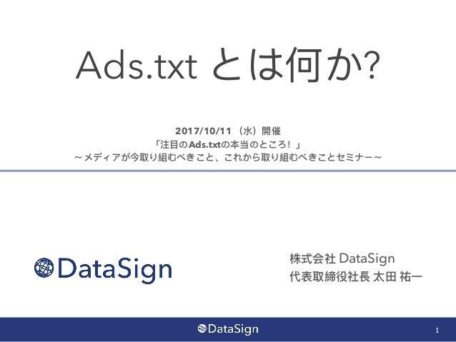 Ads.txt とは何か? 1 株式会社 DataSign 代表取締役社⻑⾧長 太⽥田 祐⼀一 2017/10/11 (⽔水)開催 「注⽬目のAds.txtの本当のところ!」 〜メディアが今取り組むべきこと、これから取り組むべきことセミナー〜