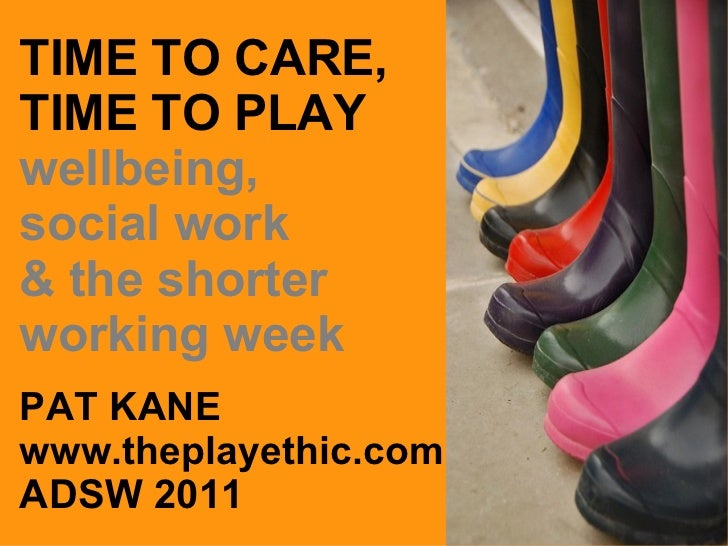 TIME TO CARE, TIME TO PLAY wellbeing, social work  & the shorter working week PAT KANE www.theplayethic.com ADSW 2011