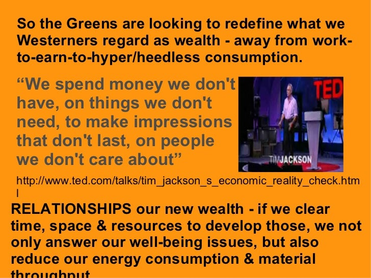 So the Greens are looking to redefine what we Westerners regard as wealth - away from work-to-earn-to-hyper/heedless consu...