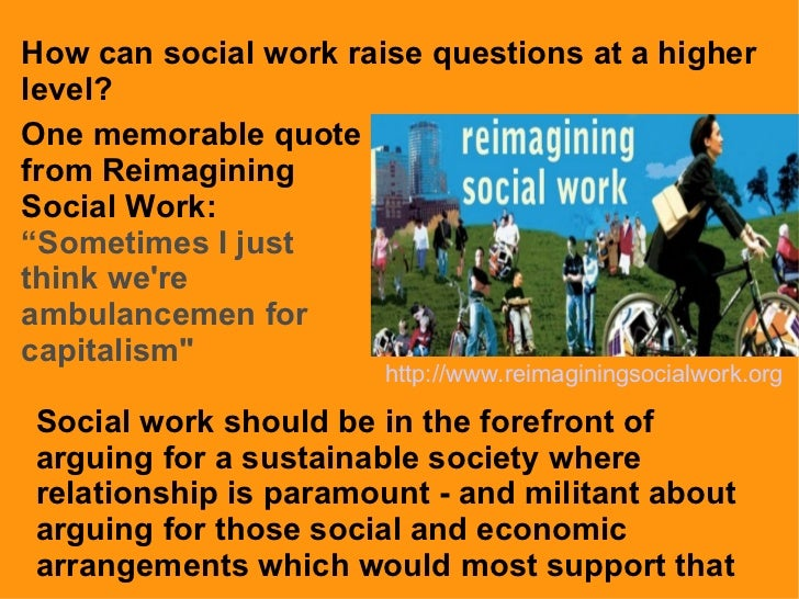 """How can social work raise questions at a higher level?  One memorable quote from Reimagining Social Work:  """"Sometimes I ju..."""
