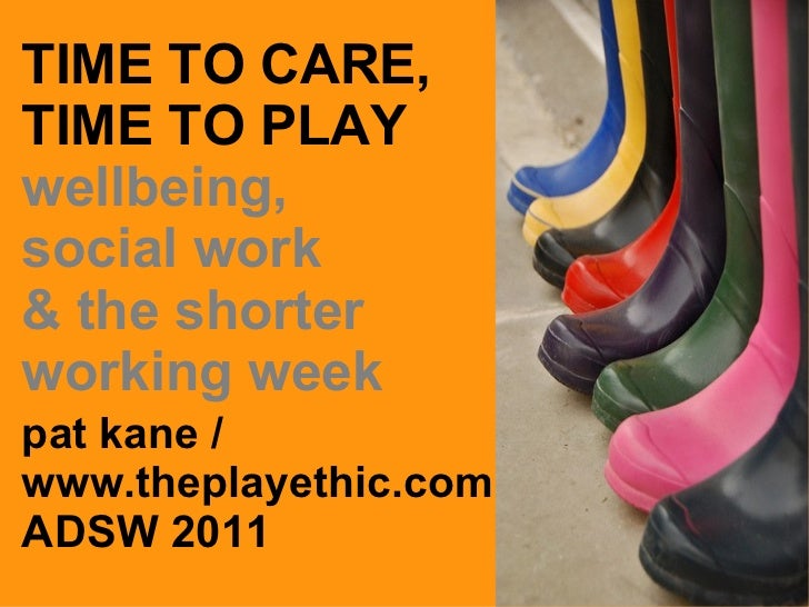 TIME TO CARE, TIME TO PLAY wellbeing, social work  & the shorter working week pat kane / www.theplayethic.com ADSW 2011