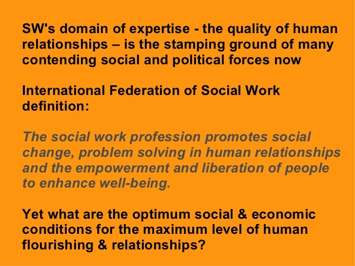 SW's domain of expertise - the quality of human relationships – is the stamping ground of many contending social and polit...