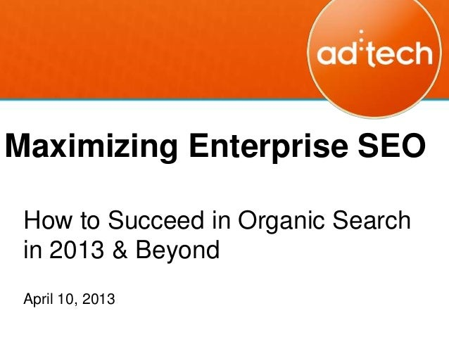 Maximizing Enterprise SEO How to Succeed in Organic Search in 2013 & Beyond April 10, 2013