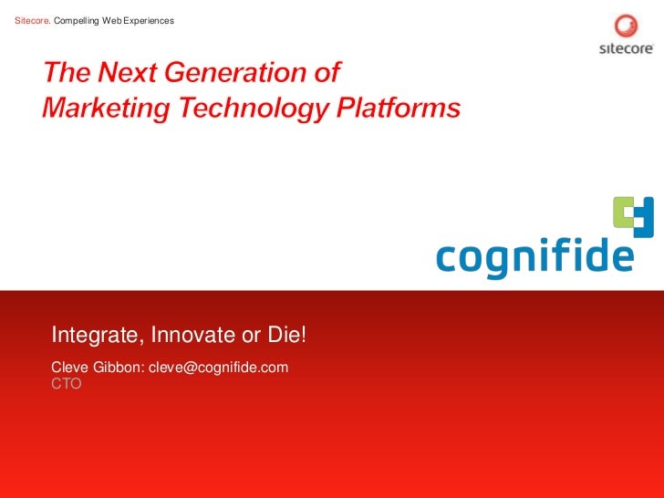 Sitecore. Compelling Web Experiences        Integrate, Innovate or Die!        Cleve Gibbon: cleve@cognifide.com        CT...