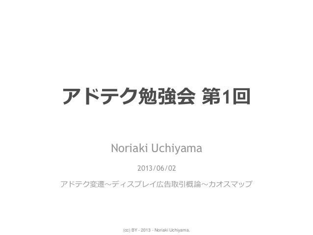 (cc) BY - 2013 - Noriaki Uchiyama.アドテク勉強会 第1回Noriaki Uchiyama2013/06/02アドテク変遷~ディスプレイ広告取引概論~カオスマップ