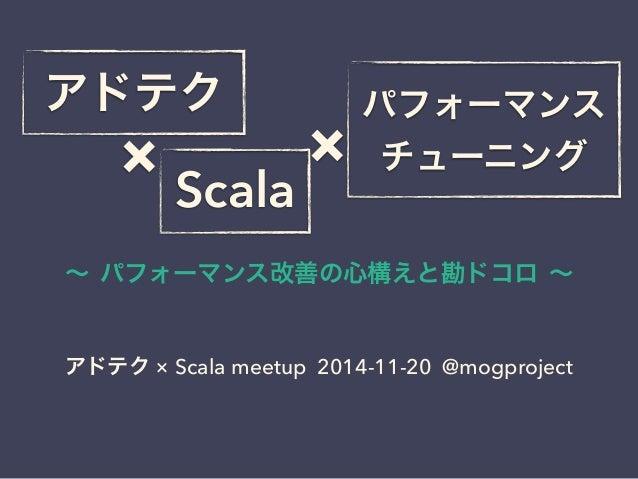 アドテクパフォーマンス  ×  チューニング Scala ×  ~ パフォーマンス改善の心構えと勘ドコロ ~  アドテク × Scala meetup 2014-11-20 @mogproject