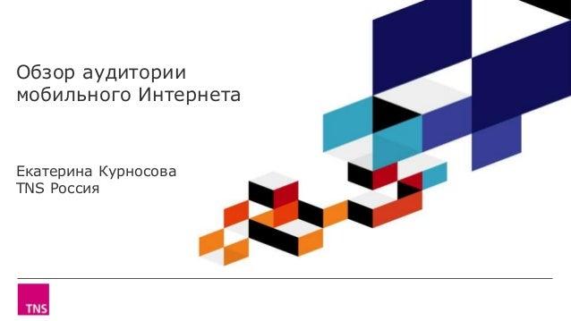 Обзор аудитории мобильного Интернета Екатерина Курносова TNS Россия