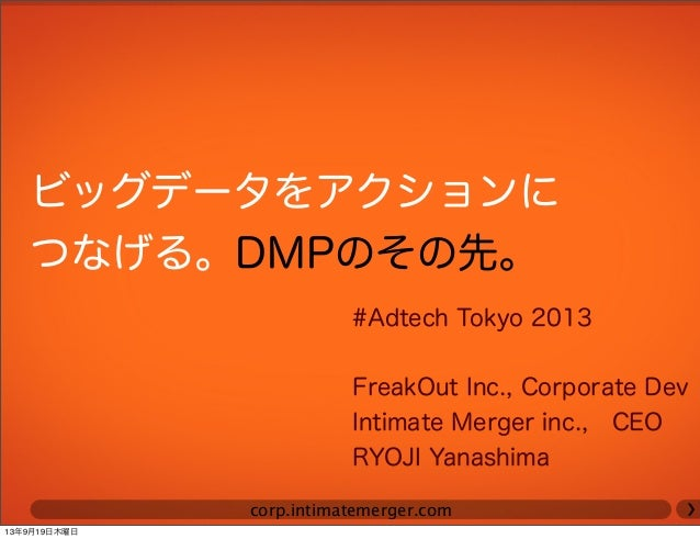 corp.intimatemerger.com ビッグデータをアクションに つなげる。DMPのその先。 #Adtech Tokyo 2013 FreakOut Inc., Corporate Dev Intimate Merger inc., ...