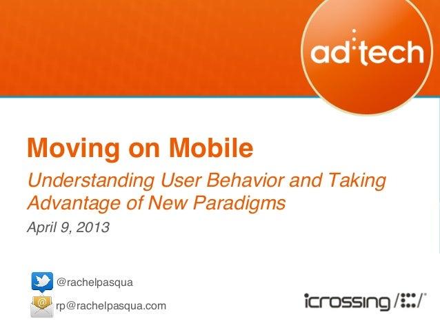 Moving on Mobile!Understanding User Behavior and TakingAdvantage of New Paradigms!April 9, 2013!!    @rachelpasqua!      ...