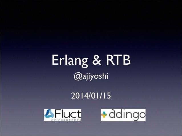 Erlang & RTB @ajiyoshi  !  2014/01/15
