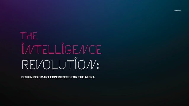 ADTECH 2017 INTELLIGENCE REVOLUTION: DESIGNING SMART EXPERIENCES FOR THE AI ERA the