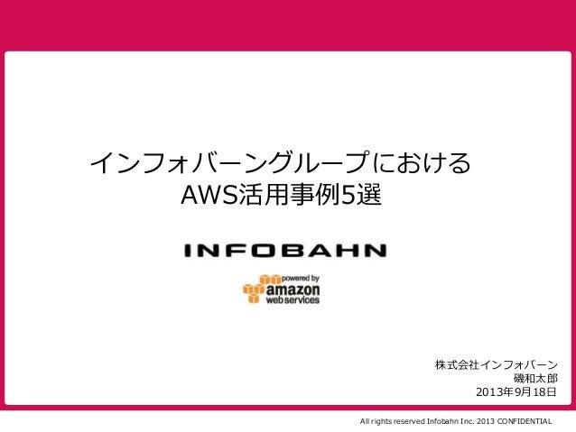 All rights reserved Infobahn Inc. 2013 CONFIDENTIAL 2013年9月18日 株式会社インフォバーン 磯和太郎 インフォバーングループにおける AWS活用事例5選