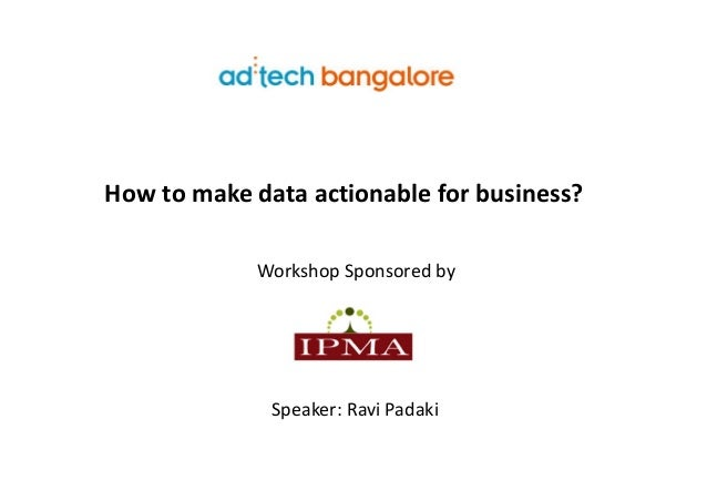 How to make data actionable for business?             Workshop Sponsored by              Speaker: Ravi Padaki
