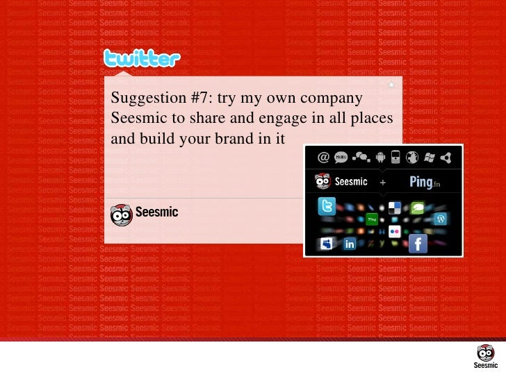 Suggestion #7: try my own company Seesmic to share and engage in all places and build your brand in it