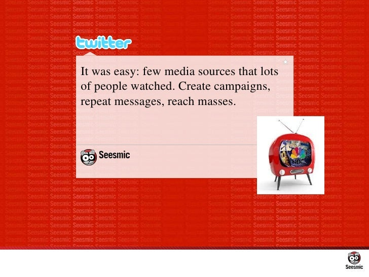 It was easy: few media sources that lots of people watched. Create campaigns, repeat messages, reach masses.