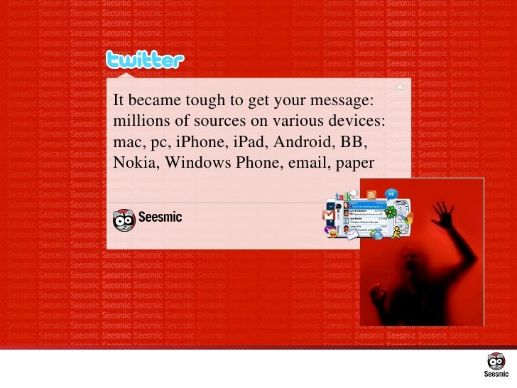 It became tough to get your message: millions of sources on various devices: mac, pc, iPhone, iPad, Android, BB, Nokia, Wi...
