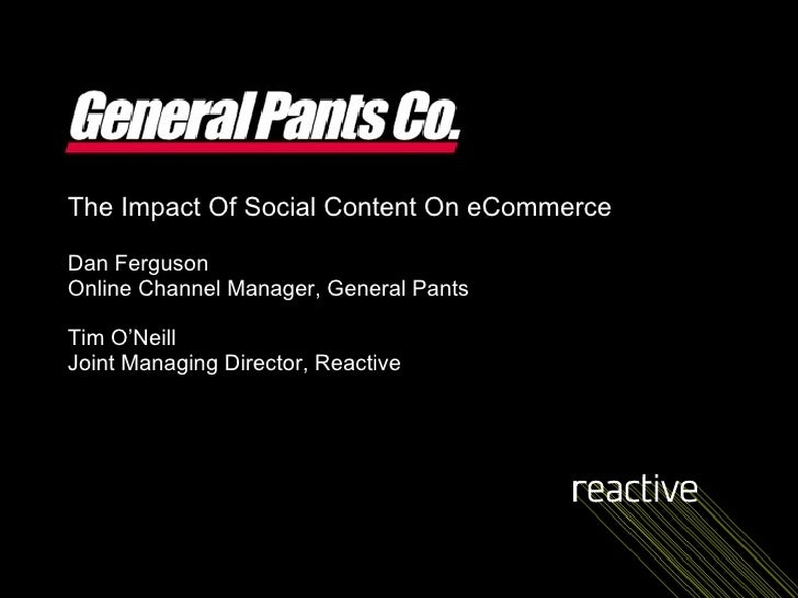 The Impact Of Social Content On eCommerce Dan Ferguson Online Channel Manager, General Pants Tim O'Neill Joint Managing Di...