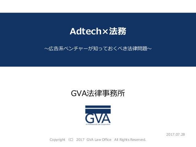 GVA法律事務所 ~教育系ベンチャー企業が知っておくべき法律問題~ Adtech×法務 ~広告系ベンチャーが知っておくべき法律問題~ 2017.07.28 Copyright (C) 2017 GVA Law Office All Rights...