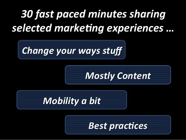 30  fast  paced  minutes  sharing   selected  marke5ng  experiences  …   Change  your  ways  stuff...