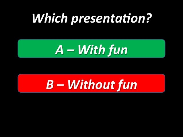 Which  presenta5on?   A  –  With  fun   B  –  Without  fun