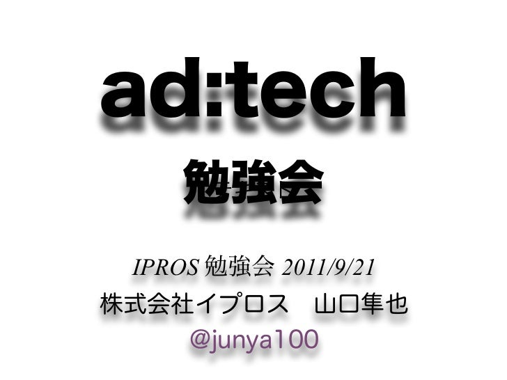 ad:tech    勉強会     テキスト IPROS 勉強会 2011/9/21株式会社イプロス山口隼也    @junya100