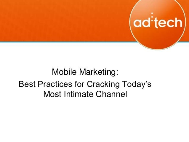 Mobile Marketing:Best Practices for Cracking Today's      Most Intimate Channel